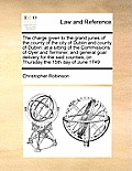 The Charge Given to the Grand Juries of the County of the City of Dublin and County of Dublin: At a Sitting of the Commissions of Oyer and Terminer, a