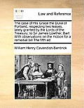 The Case of His Grace the Duke of Portland, Respecting Two Leases, Lately Granted by the Lords of the Treasury, to Sir James Lowther, Bart with Observ