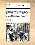 Discourses on Public Occasions in America by William Smith, the Second Ed Containing, I Sundry Discourses During the Ravages of the French and Indians