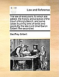 The Law of Executions to Which Are Added, the History and Practice of the Court of King's Bench: And Some Cases Touching Wills of Lands and Goods by t