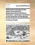 Memorial & Abstract of the Proof in the Process, Depending Betwixt Anthony Forrester, Sometime Merchant in the West Pier of Newburgh,
