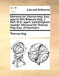 Memorial for Thomas Hog, Esq: Against Mrs Rebecca Hog. J. Duff, W.S. Agent. Lord Dreghorn Reporter. Memorial for Thomas Hog, Esq: Of Newliston\