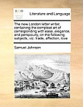 The New London Letter Writer, Containing the Compleat Art of Corresponding with Ease, Elegance, and Perspicuity, on the Following Subjects, Viz. Trade
