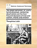 The Good Samaritan; Or, Useful Family Physician: Containing Observations on the Most Frequent Diseases of Men and Women, Infants and Children