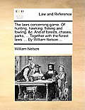The Laws Concerning Game. of Hunting, Hawking, Fishing and Fowling, &C. and of Forests, Chases, Parks, ... Together with the Forest Laws: By William N