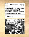 Miscellanies in Prose and Verse, Consisting of Dramatick Pieces, Poems, Humorous Tales, Fables