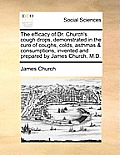 The Efficacy of Dr. Church's Cough Drops, Demonstrated in the Cure of Coughs, Colds, Asthmas & Consumptions, Invented and Prepared by James Church, M.