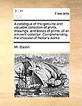 A Catalogue of the Genuine and Valuable Collection of Prints, Drawings, and Books of Prints, of an Eminent Collector. Comprehending the Choicest of Ho