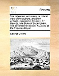 The Rehearsal: With a Key, or Critical View of the Authors, and Their Writings, Exposed in This Play. by George, Late Duke of Bucking
