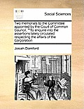 Two Memorials to the Committee Appointed by the Court of Common Council, To Enquire Into the Assertions Lately Circulated Respecting the Affairs of t