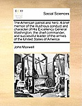 The American Patriot and Hero. a Brief Memoir of the Illustrious Conduct and Character of His Excellency General Washington; The Chief Commander, and