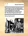 The Answer of Henry Sacheverell. D.D. to the Articles of Impeachment, Exhibited Against Him by the Honourable House of Commons, &c. for Preaching Two