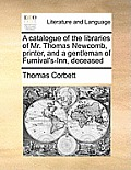 A Catalogue of the Libraries of Mr. Thomas Newcomb, Printer, and a Gentleman of Furnival's-Inn, Deceased