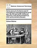 Some Account of What Is Said of Inoculating or Transplanting the Small Pox. by the Learned Dr. Emanuel Timonius, and Jacobus Pylarinus. with Some Rema