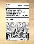 The Last Sale for This Season. Being the Most Valuable Part of the Collection of Elihu Yale, Esq.
