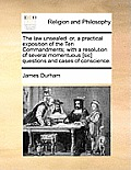 The Law Unsealed: Or, a Practical Exposition of the Ten Commandments; With a Resolution of Several Momentuous [Sic] Questions and Cases