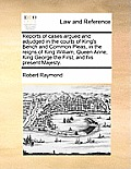 Reports of Cases Argued and Adjudged in the Courts of King's Bench and Common Pleas, in the Reigns of King William, Queen Anne, King George the First,