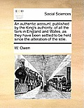 An Authentic Account, Published by the King's Authority, of All the Fairs in England and Wales, as They Have Been Settled to Be Held Since the Alterat
