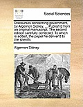 Discourses Concerning Government, by Algernon Sidney, ... Publish'd from an Original Manuscript. the Second Edition Carefully Corrected. to Which Is A