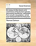 An Essay on the Slavery and Commerce of the Human Species, Particularly the African, Translated from a Latin Dissertation, Which Was Honoured with the