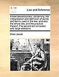 A New Law-Dictionary: Containing, the Interpretation and Definition of Words and Terms Used in the Law: And Also the Whole Law, and the Prac
