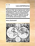 The Tryal of Dr. Henry Sacheverell, Before the House of Peers, for High Crimes and Misdemeanors; Upon an Impeachment Begun in Westminster-Hall the 27t