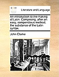 An Introduction to the Making of Latin. Comprising, After an Easy, Compendious Method, the Substance of the Latin Syntax.