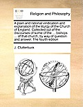 A Plain and Rational Vindication and Explanation of the Liturgy of the Church of England. Collected Out of the Discourses of Some of the ... Bishops .