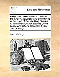 A Report of Divers Cases in Pleas of the Crown, Adjudged and Determined in the Reign of the Late King Charles II. with Directions for Justices of the