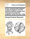 A New, Universal and Impartial History of England, from the Earliest Authentic Records, and Most Genuine Historical Evidence, to the the Year 1788.