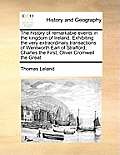 The History of Remarkable Events in the Kingdom of Ireland. Exhibiting the Very Extraordinary Transactions of Wentworth Earl of Strafford; Charles the