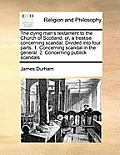 The Dying Man's Testament to the Church of Scotland: Or, a Treatise Concerning Scandal. Divided Into Four Parts. 1. Concerning Scandal in the General.