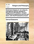 Certamen Religiosum: Or a Dispute, Manag'd by Writing, Between a Papist and a Protestant: Wherein the Papist's Propositions Are First Set D