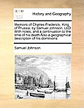 Memoirs of Charles Frederick, King of Prussia, by Samuel Johnson, LLD with Notes, and a Continuation to the Time of His Death Also a Geographical Desc