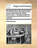 An Abridgment of the Third Volume of the History of the Reformation of the Church of England. by Gilbert Burnet, M.A. ... Being a Supplement to the Ab