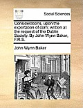 Considerations, Upon the Exportation of Corn; Written at the Request of the Dublin Society. by John Wynn Baker, F.R.S.