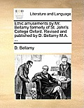 Ethic Amusements by Mr. Bellamy Formerly of St. John's College Oxford. Revised and Published by D. Bellamy M.A. ...