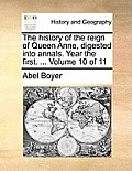 The History of the Reign of Queen Anne, Digested Into Annals. Year the First. ... Volume 10 of 11