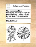 The Manners of the Christians. Translated from the French of the ... ABBE Fleury. by the REV. Charles Cordell, ...