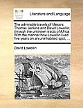 The Admirable Travels of Messrs. Thomas Jenkins and David Lowellin; Through the Unknown Tracts of Africa. with the Manner How Lowellin Lived Five Year