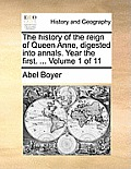 The History of the Reign of Queen Anne, Digested Into Annals. Year the First. ... Volume 1 of 11