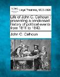 Life of John C. Calhoun: Presenting a Condensed History of Political Events from 1811 to 1843.