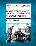 A Wise Man Is Strong: A Sermon on the Death of Daniel Webster.