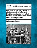 Memoirs of James Logan: A Distinguished Scholar and Christian Legislator ... Including Several of His Letters and Those of His Correspondents