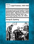A Discourse Commemorative of the Character and Career of Hon. John Parker Hale: Delivered in the First Parish Church, Dover, N.H., on Thanksgiving Day
