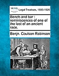 Bench and Bar: Reminiscences of One of the Last of an Ancient Race.