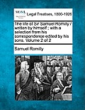 The Life of Sir Samuel Romilly / Written by Himself; With a Selection from His Correspondence Edited by His Sons. Volume 2 of 2