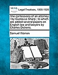 The Confessions of an Attorney / By Gustavus Sharp; To Which Are Added Several Papers on English Law and Lawyers by Charles Dickens.