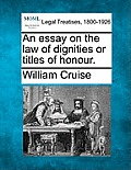 An Essay on the Law of Dignities or Titles of Honour.