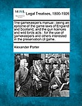 The Gamekeeper's Manual: Being an Epitome of the Game Laws of England and Scotland, and the Gun Licences and Wild Birds Acts: For the Use of Ga